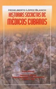 HISTORIAS SECRETAS DE MÉDICOS CUBANOS Autor: Hedelberto López Blanch Premio Memoria 2001. Prólogo: de Piero Gleijeses. Ediciones La Memoria Colección Coloquios y testimonios